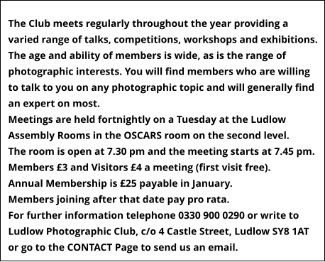 The Club meets regularly throughout the year providing a varied range of talks, competitions, workshops and exhibitions.  The age and ability of members is wide, as is the range of photographic interests. You will find members who are willing to talk to you on any photographic topic and will generally find an expert on most. Meetings are held fortnightly on a Tuesday at the Ludlow Assembly Rooms in the OSCARS room on the second level.  The room is open at 7.30 pm and the meeting starts at 7.45 pm.   Members £3 and Visitors £4 a meeting (first visit free). Annual Membership is £25 payable in January. Members joining after that date pay pro rata. For further information telephone 0330 900 0290 or write to Ludlow Photographic Club, c/o 4 Castle Street, Ludlow SY8 1AT or go to the CONTACT Page to send us an email.
