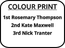 COLOUR PRINT 1st Rosemary Thompson 2nd Kate Maxwell 3rd Nick Tranter