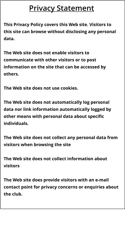 Privacy Statement  This Privacy Policy covers this Web site. Visitors to this site can browse without disclosing any personal data.  The Web site does not enable visitors to communicate with other visitors or to post information on the site that can be accessed by others.  The Web site does not use cookies.  The Web site does not automatically log personal data nor link information automatically logged by other means with personal data about specific individuals.  The Web site does not collect any personal data from visitors when browsing the site  The Web site does not collect information about visitors  The Web site does provide visitors with an e-mail contact point for privacy concerns or enquiries about the club.